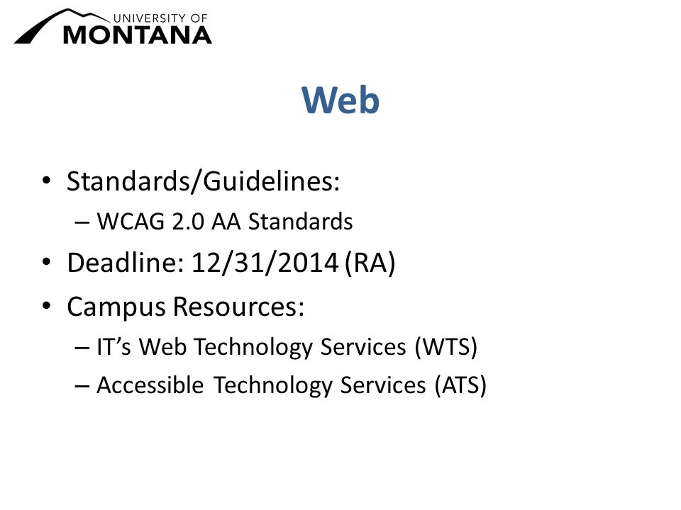 Web Standards/Guidelines: – WCAG 2.0 AA Standards Deadline: 12/31/2014 (RA) Campus Resources: – IT's Web Technology Services (WTS) – Accessible Technology Services (ATS)