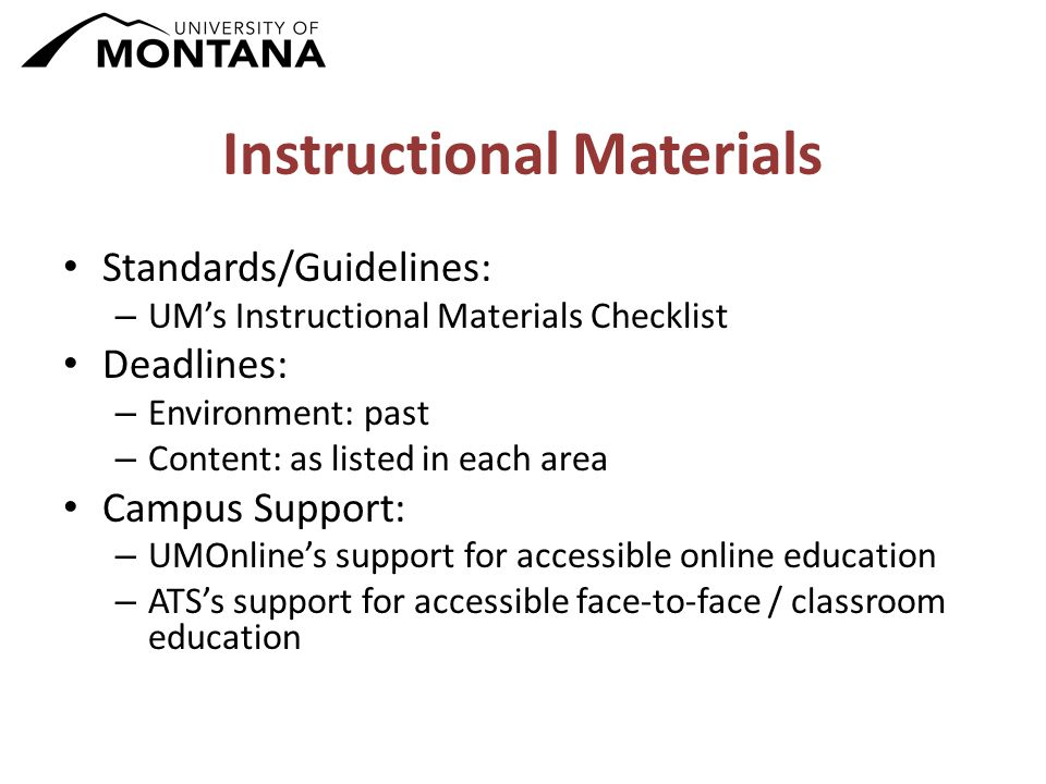 Instructional Materials Standards/Guidelines: – UM's Instructional Materials Checklist Deadlines: – Environment: past – Content: as listed in each area Campus Support: – UMOnline's support for accessible online education – ATS's support for accessible face-to-face / classroom education