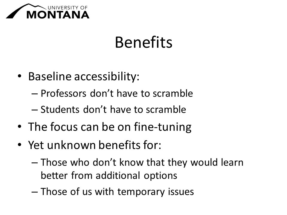 Benefits Baseline accessibility: – Professors don't have to scramble – Students don't have to scramble The focus can be on fine-tuning Yet unknown benefits for: – Those who don't know that they would learn better from additional options – Those of us with temporary issues