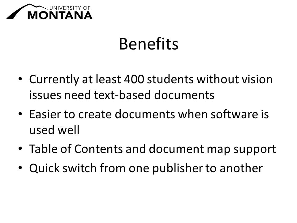 Benefits Currently at least 400 students without vision issues need text-based documents Easier to create documents when software is used well Table of Contents and document map support Quick switch from one publisher to another