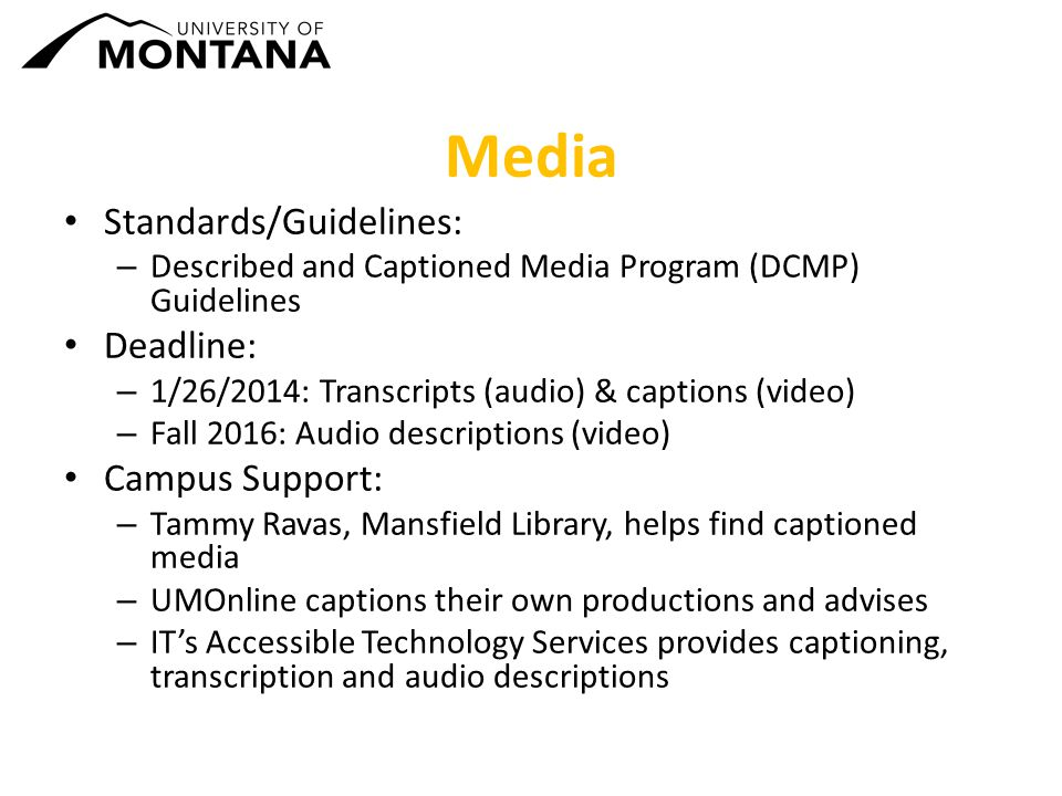 Media Standards/Guidelines: – Described and Captioned Media Program (DCMP) Guidelines Deadline: – 1/26/2014: Transcripts (audio) & captions (video) – Fall 2016: Audio descriptions (video) Campus Support: – Tammy Ravas, Mansfield Library, helps find captioned media – UMOnline captions their own productions and advises – IT's Accessible Technology Services provides captioning, transcription and audio descriptions