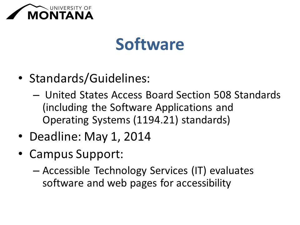 Software Standards/Guidelines: – United States Access Board Section 508 Standards (including the Software Applications and Operating Systems (1194.21) standards) Deadline: May 1, 2014 Campus Support: – Accessible Technology Services (IT) evaluates software and web pages for accessibility