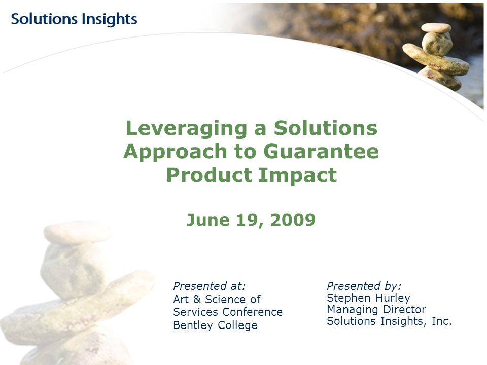 Leveraging a Solutions Approach to Guarantee Product Impact June 19, 2009 Presented at: Art & Science of Services Conference Bentley College Presented