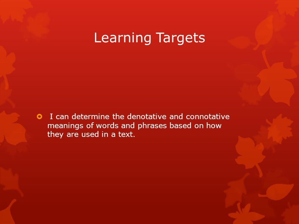Learning Targets  I can determine the denotative and connotative meanings of words and phrases based on how they are used in a text.
