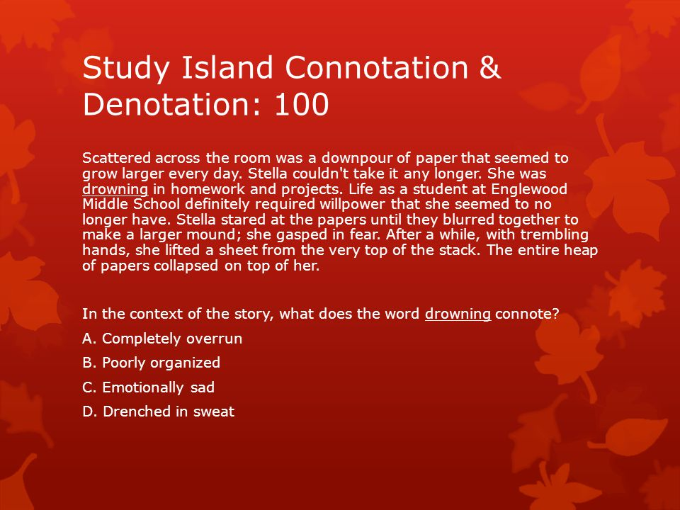 Study Island Connotation & Denotation: 100 Scattered across the room was a downpour of paper that seemed to grow larger every day.