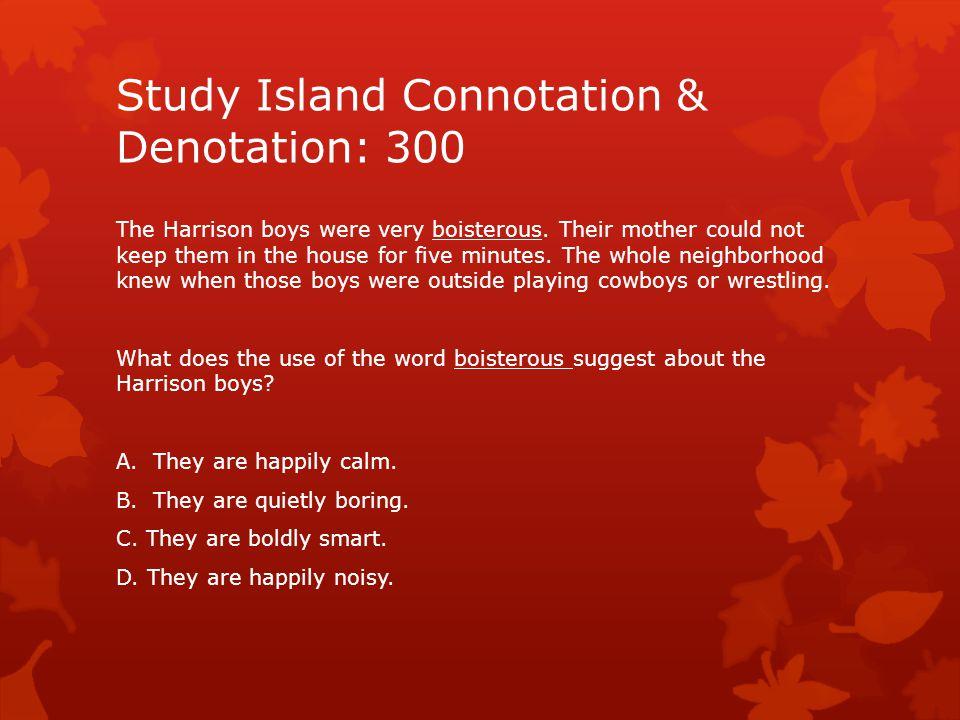 Study Island Connotation & Denotation: 300 The Harrison boys were very boisterous.