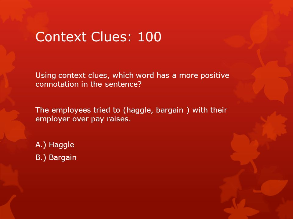 Context Clues: 100 Using context clues, which word has a more positive connotation in the sentence.