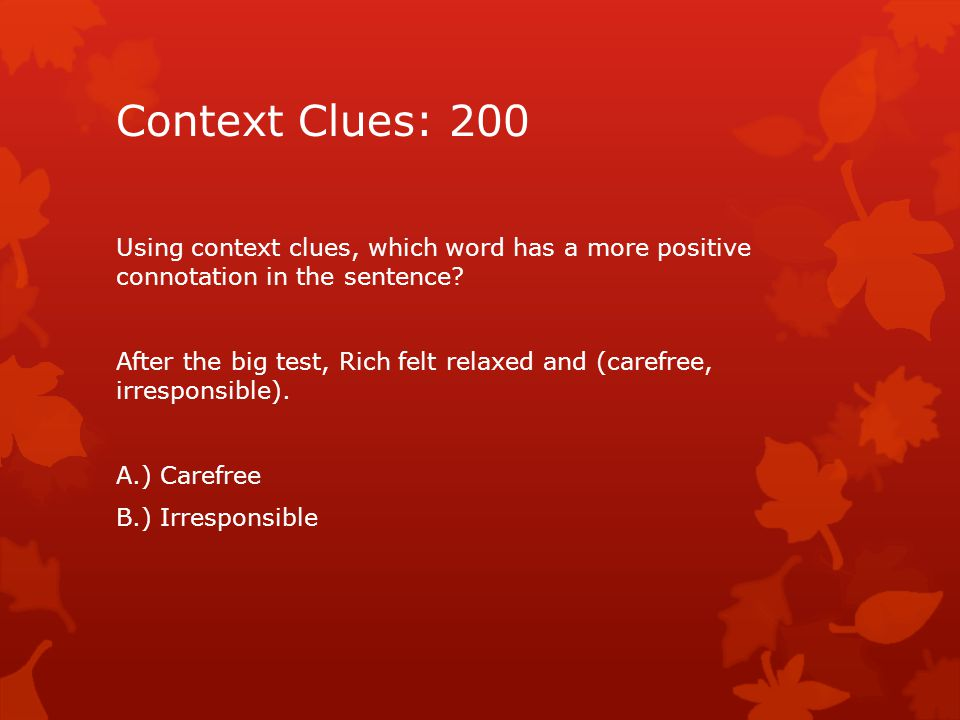Context Clues: 200 Using context clues, which word has a more positive connotation in the sentence.