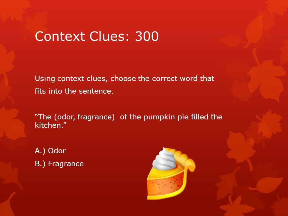 "Context Clues: 300 Using context clues, choose the correct word that fits into the sentence. ""The (odor, fragrance) of the pumpkin pie filled the kitc"
