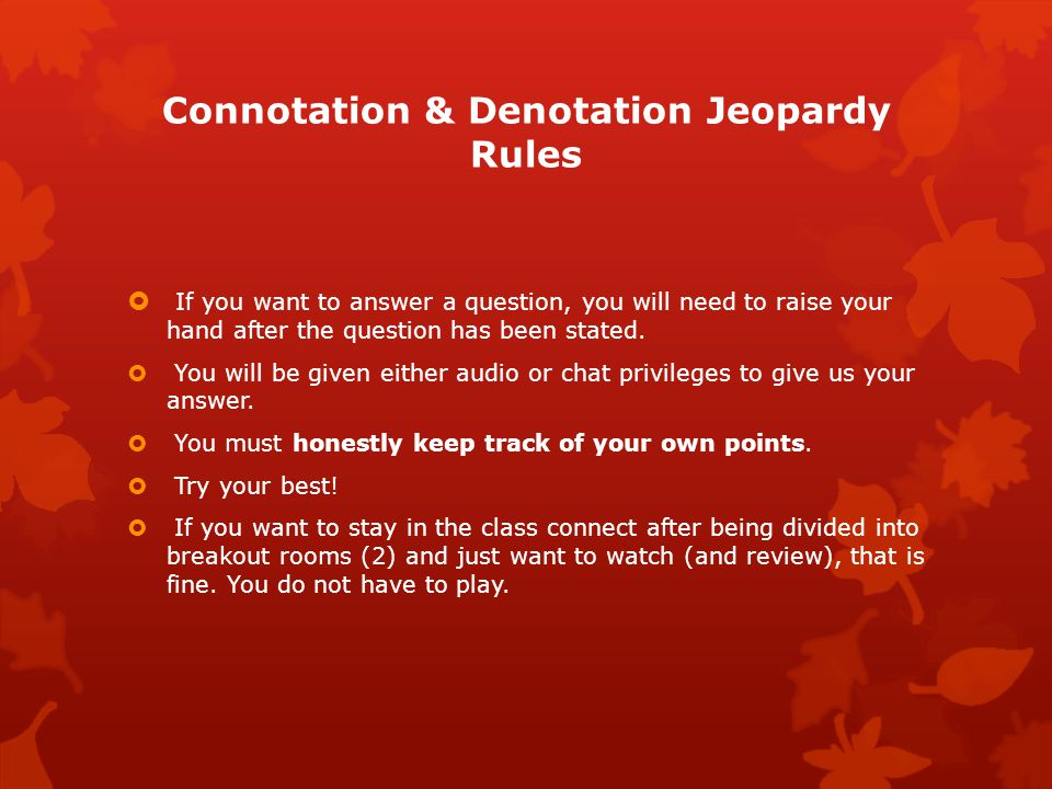 Connotation & Denotation Jeopardy Rules  If you want to answer a question, you will need to raise your hand after the question has been stated.