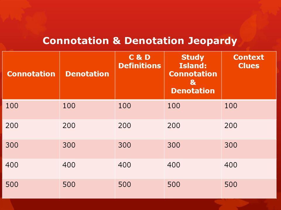 Connotation & Denotation Jeopardy ConnotationDenotation C & D Definitions Study Island: Connotation & Denotation Context Clues 100 200 300 400 500