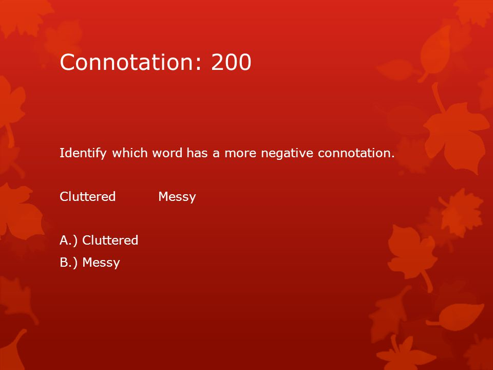 Connotation: 200 Identify which word has a more negative connotation. ClutteredMessy A.) Cluttered B.) Messy