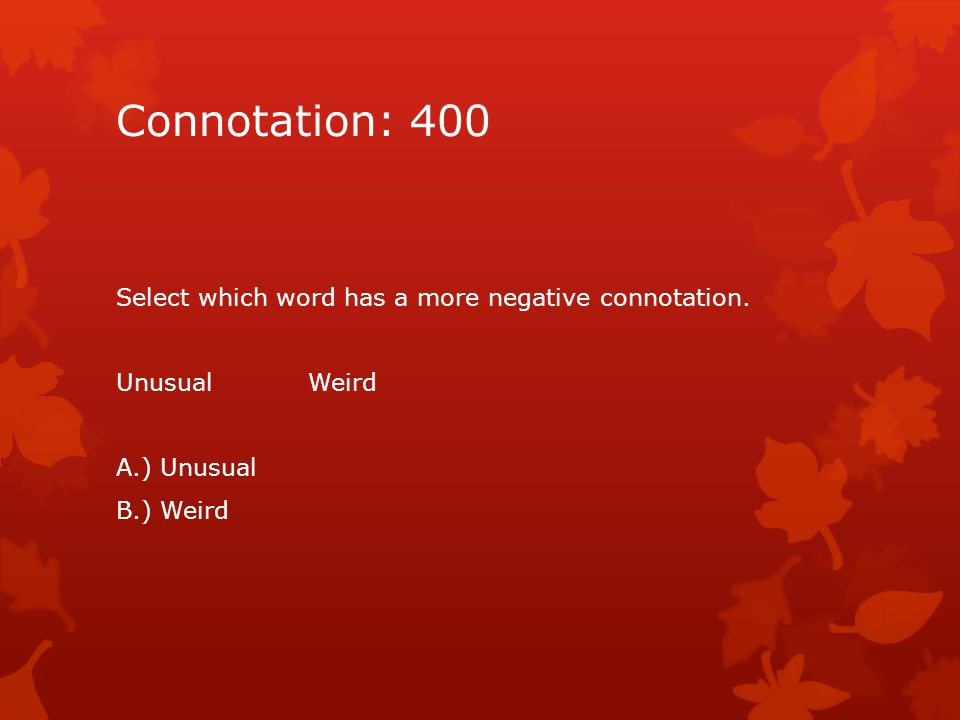 Connotation: 400 Select which word has a more negative connotation.