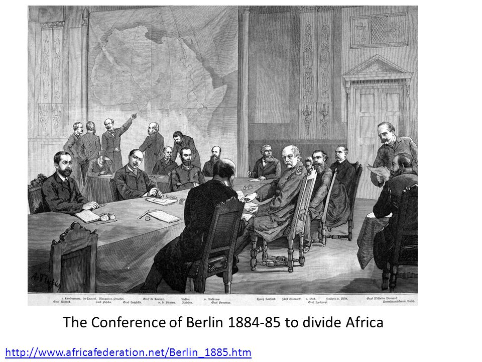http://www.africafederation.net/Berlin_1885.htm The Conference of Berlin 1884-85 to divide Africa
