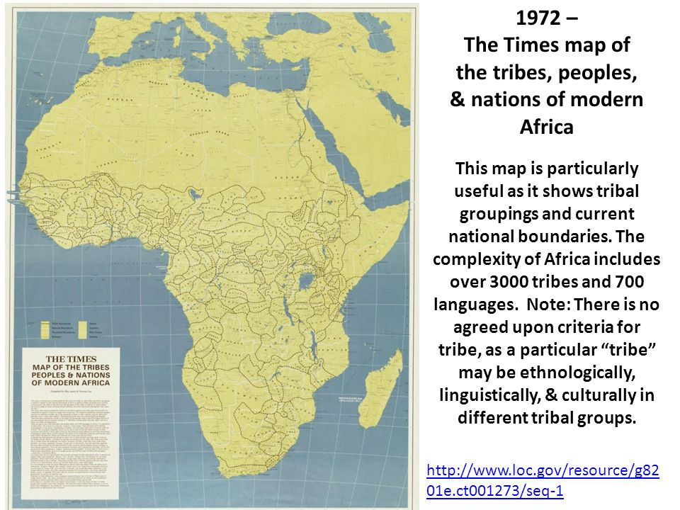 http://www.loc.gov/resource/g82 01e.ct001273/seq-1 1972 – The Times map of the tribes, peoples, & nations of modern Africa This map is particularly useful as it shows tribal groupings and current national boundaries.