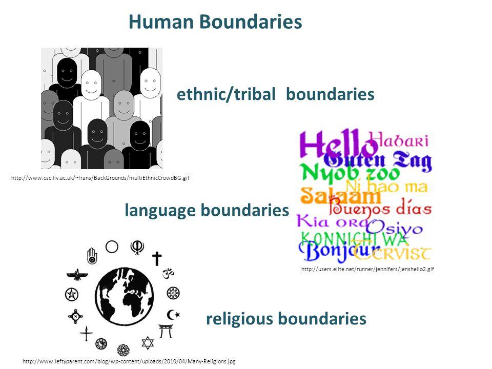 Human Boundaries ethnic/tribal boundaries language boundaries religious boundaries http://www.leftyparent.com/blog/wp-content/uploads/2010/04/Many-Religions.jpg http://users.elite.net/runner/jennifers/jenshello2.gif http://www.csc.liv.ac.uk/~frans/BackGrounds/multiEthnicCrowdBG.gif