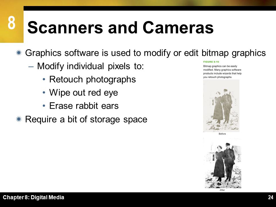 8 Chapter 8: Digital Media24 Scanners and Cameras  Graphics software is used to modify or edit bitmap graphics –Modify individual pixels to: Retouch photographs Wipe out red eye Erase rabbit ears  Require a bit of storage space