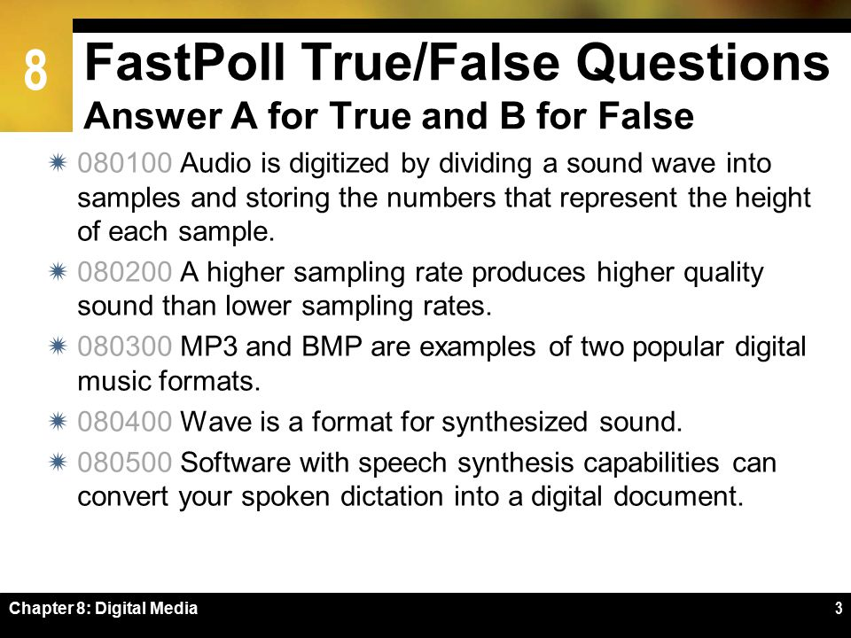8 FastPoll True/False Questions Answer A for True and B for False  080100 Audio is digitized by dividing a sound wave into samples and storing the numbers that represent the height of each sample.