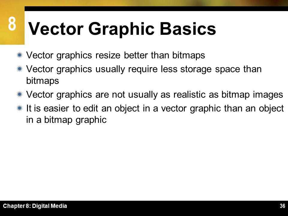 8 Chapter 8: Digital Media36 Vector Graphic Basics  Vector graphics resize better than bitmaps  Vector graphics usually require less storage space than bitmaps  Vector graphics are not usually as realistic as bitmap images  It is easier to edit an object in a vector graphic than an object in a bitmap graphic