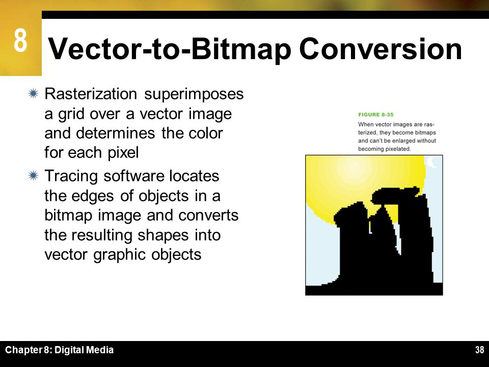 8 Chapter 8: Digital Media38 Vector-to-Bitmap Conversion  Rasterization superimposes a grid over a vector image and determines the color for each pixel  Tracing software locates the edges of objects in a bitmap image and converts the resulting shapes into vector graphic objects