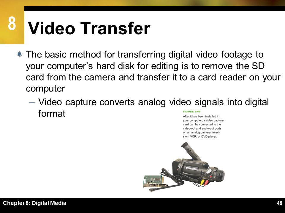 8 Chapter 8: Digital Media48 Video Transfer  The basic method for transferring digital video footage to your computer's hard disk for editing is to remove the SD card from the camera and transfer it to a card reader on your computer –Video capture converts analog video signals into digital format