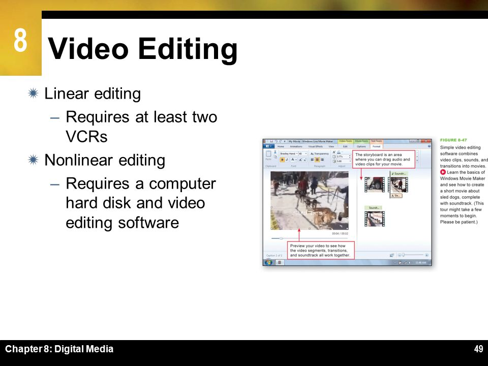 8 Video Editing  Linear editing –Requires at least two VCRs  Nonlinear editing –Requires a computer hard disk and video editing software Chapter 8: Digital Media49