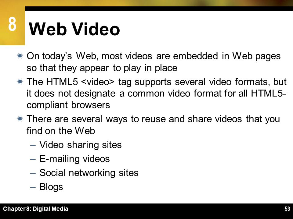 8 Chapter 8: Digital Media53 Web Video  On today's Web, most videos are embedded in Web pages so that they appear to play in place  The HTML5 tag supports several video formats, but it does not designate a common video format for all HTML5- compliant browsers  There are several ways to reuse and share videos that you find on the Web –Video sharing sites –E-mailing videos –Social networking sites –Blogs