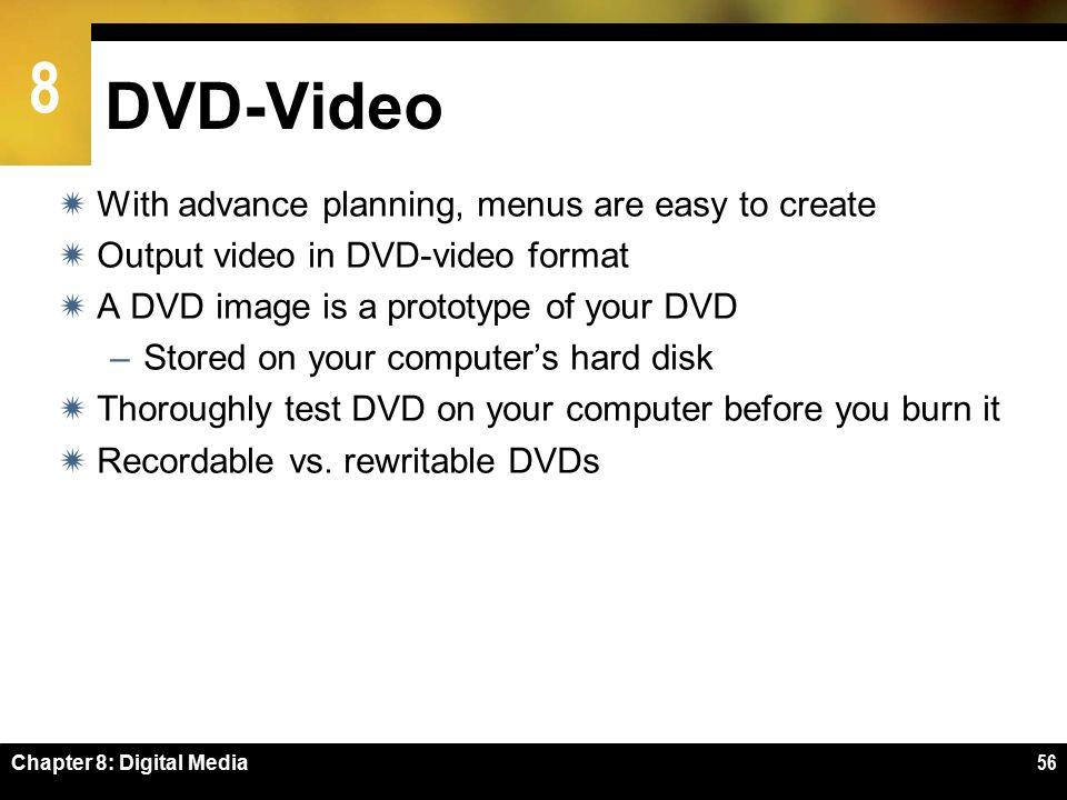 8 Chapter 8: Digital Media56 DVD-Video  With advance planning, menus are easy to create  Output video in DVD-video format  A DVD image is a prototype of your DVD –Stored on your computer's hard disk  Thoroughly test DVD on your computer before you burn it  Recordable vs.