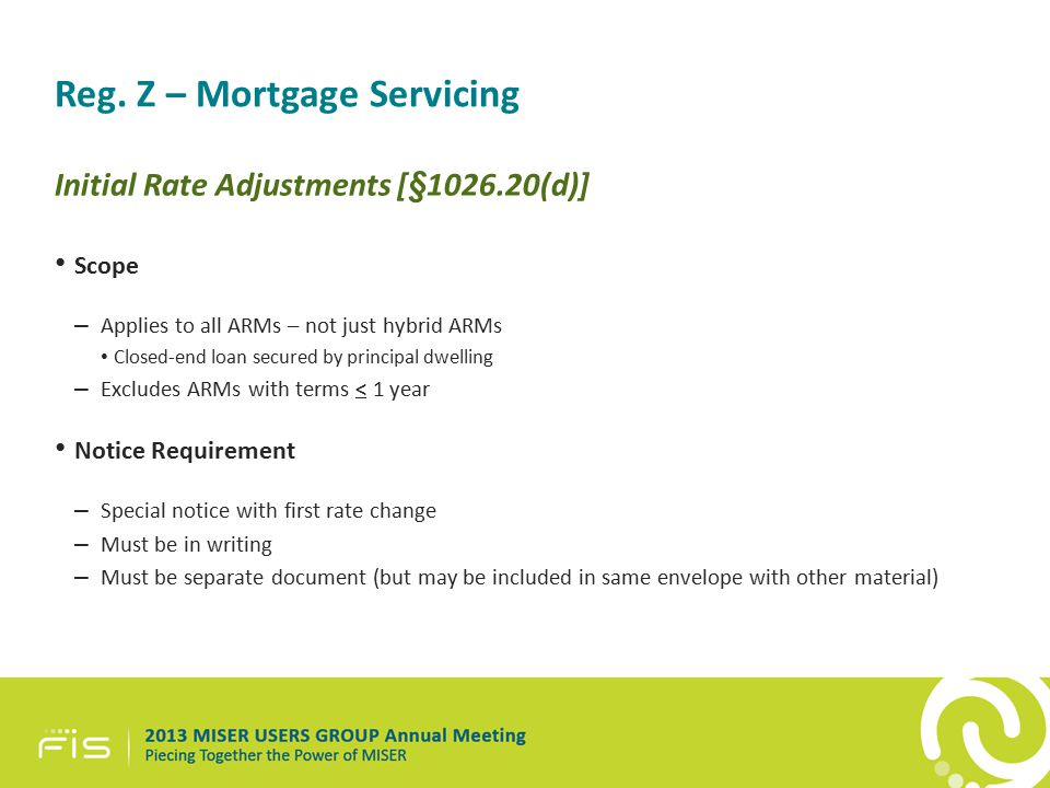 Reg. Z – Mortgage Servicing Initial Rate Adjustments [§1026.20(d)] Scope – Applies to all ARMs – not just hybrid ARMs Closed-end loan secured by princ