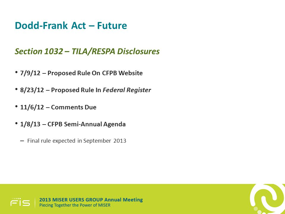 Dodd-Frank Act – Future Section 1032 – TILA/RESPA Disclosures 7/9/12 – Proposed Rule On CFPB Website 8/23/12 – Proposed Rule In Federal Register 11/6/12 – Comments Due 1/8/13 – CFPB Semi-Annual Agenda – Final rule expected in September 2013