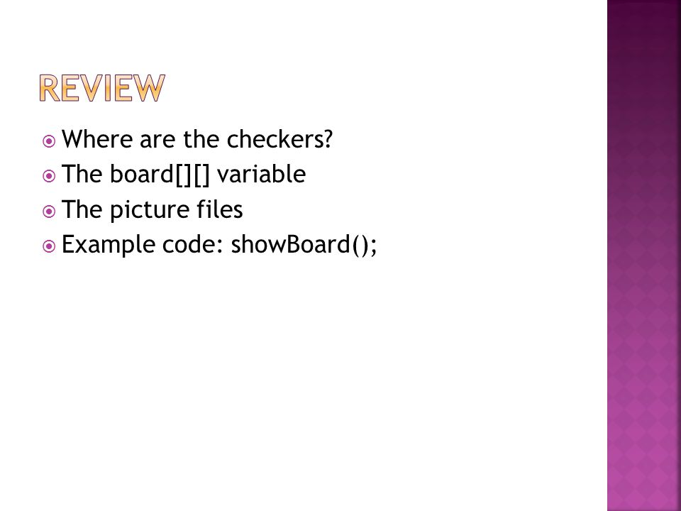  Where are the checkers?  The board[][] variable  The picture files  Example code: showBoard();