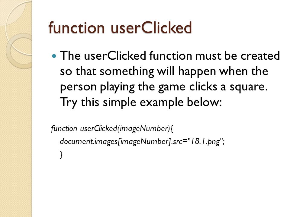 function userClicked The userClicked function must be created so that something will happen when the person playing the game clicks a square.