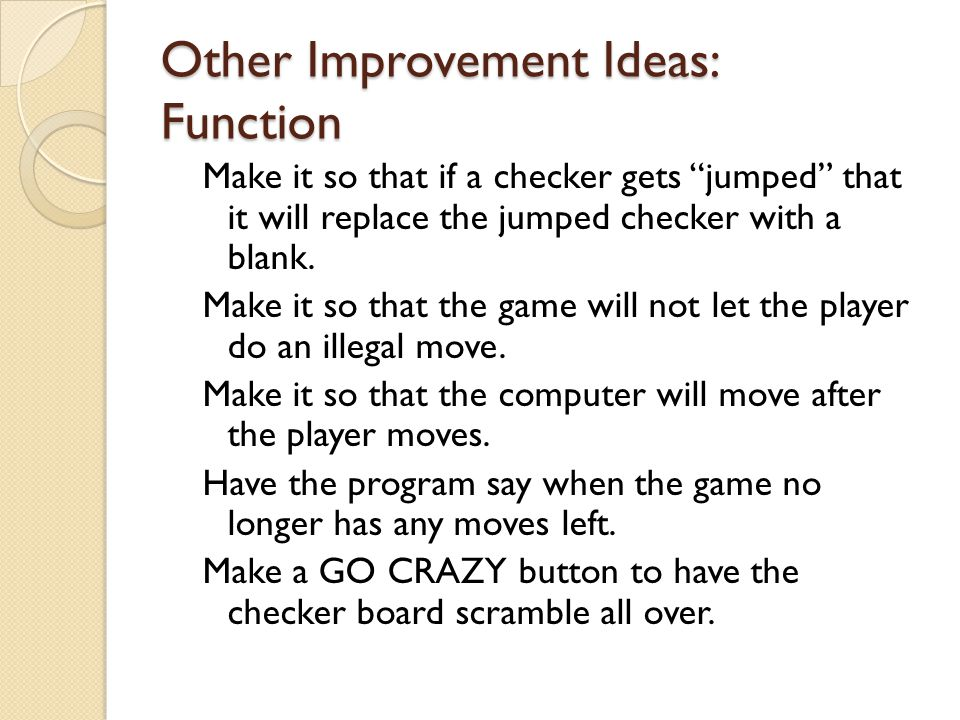 "Other Improvement Ideas: Function Make it so that if a checker gets ""jumped"" that it will replace the jumped checker with a blank. Make it so that the"