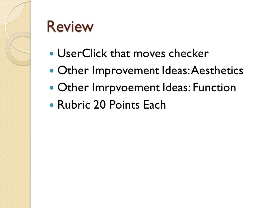 Review UserClick that moves checker Other Improvement Ideas: Aesthetics Other Imrpvoement Ideas: Function Rubric 20 Points Each