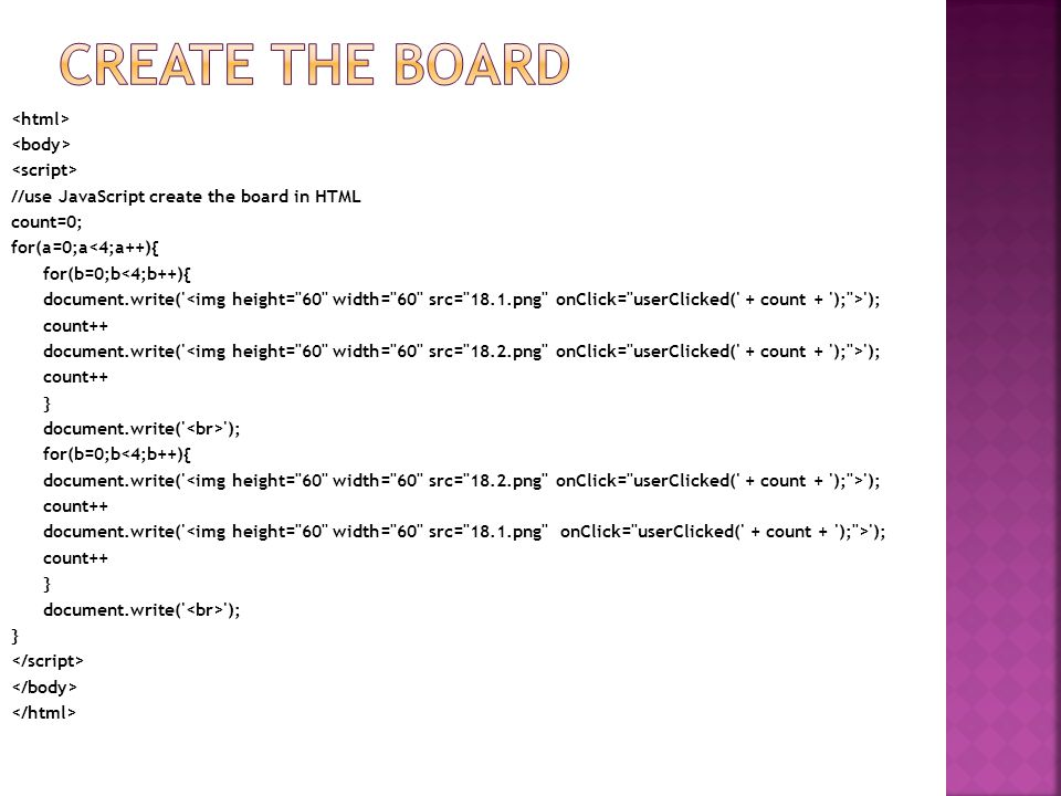 //use JavaScript create the board in HTML count=0; for(a=0;a<4;a++){ for(b=0;b<4;b++){ document.write( ); count++ document.write( ); count++ } document.write( ); for(b=0;b<4;b++){ document.write( ); count++ document.write( ); count++ } document.write( ); }