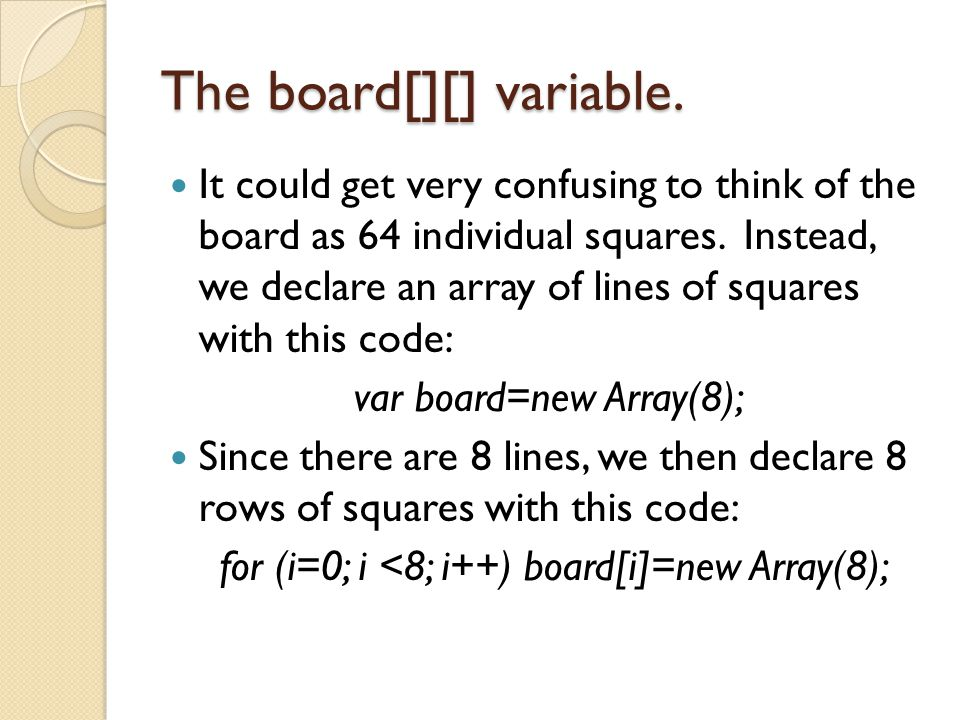 The board[][] variable. It could get very confusing to think of the board as 64 individual squares. Instead, we declare an array of lines of squares w
