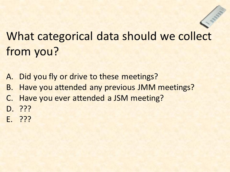 What categorical data should we collect from you? A.Did you fly or drive to these meetings? B.Have you attended any previous JMM meetings? C.Have you