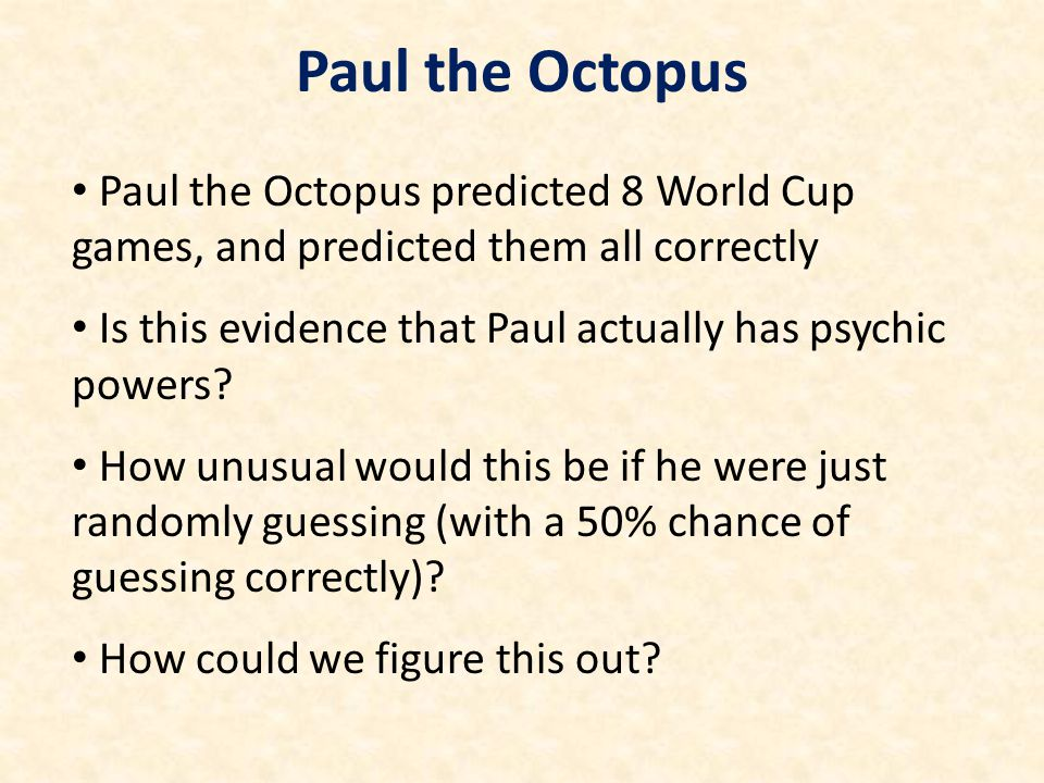 Paul the Octopus predicted 8 World Cup games, and predicted them all correctly Is this evidence that Paul actually has psychic powers? How unusual wou