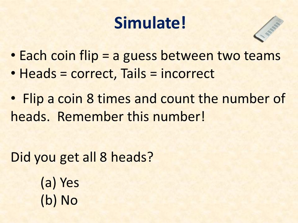 Each coin flip = a guess between two teams Heads = correct, Tails = incorrect Flip a coin 8 times and count the number of heads. Remember this number!