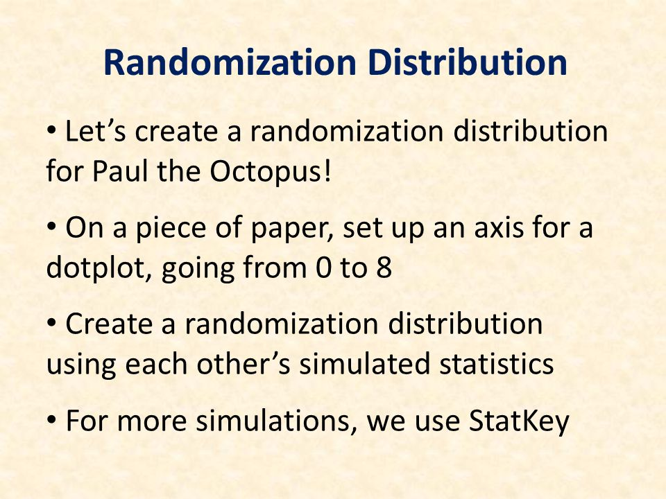 Let's create a randomization distribution for Paul the Octopus! On a piece of paper, set up an axis for a dotplot, going from 0 to 8 Create a randomiz