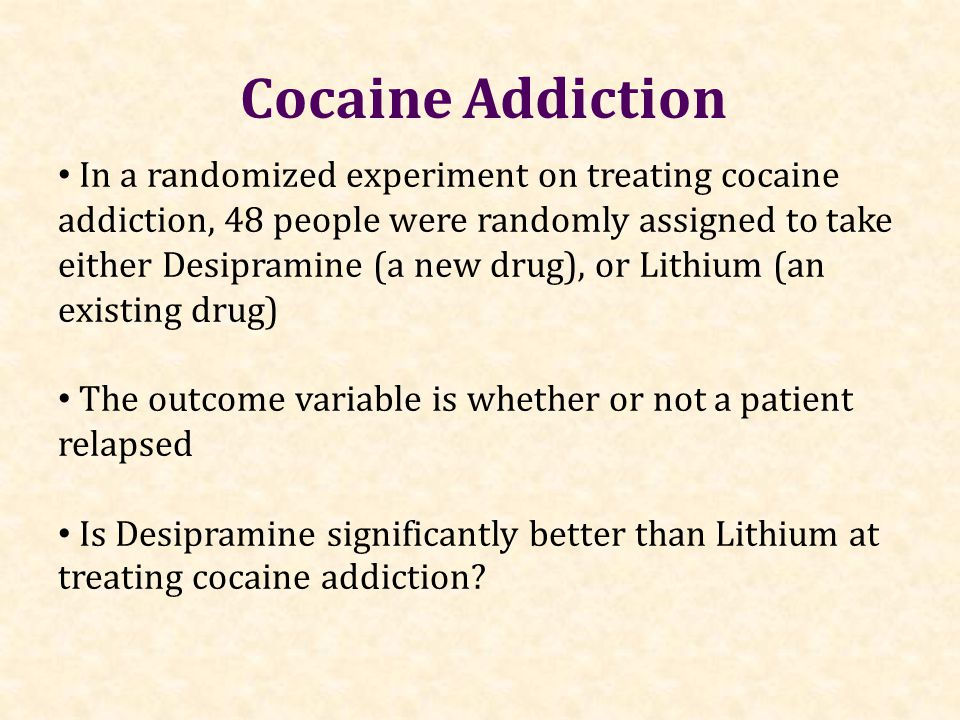 In a randomized experiment on treating cocaine addiction, 48 people were randomly assigned to take either Desipramine (a new drug), or Lithium (an exi