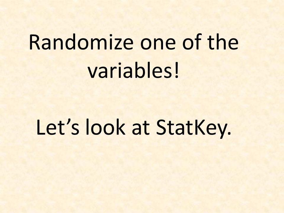 Randomize one of the variables! Let's look at StatKey.
