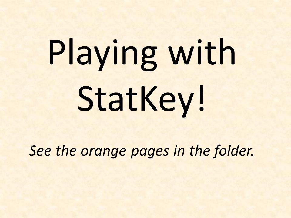 Playing with StatKey! See the orange pages in the folder.
