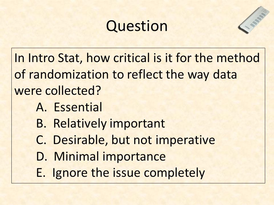 Question In Intro Stat, how critical is it for the method of randomization to reflect the way data were collected? A. Essential B. Relatively importan