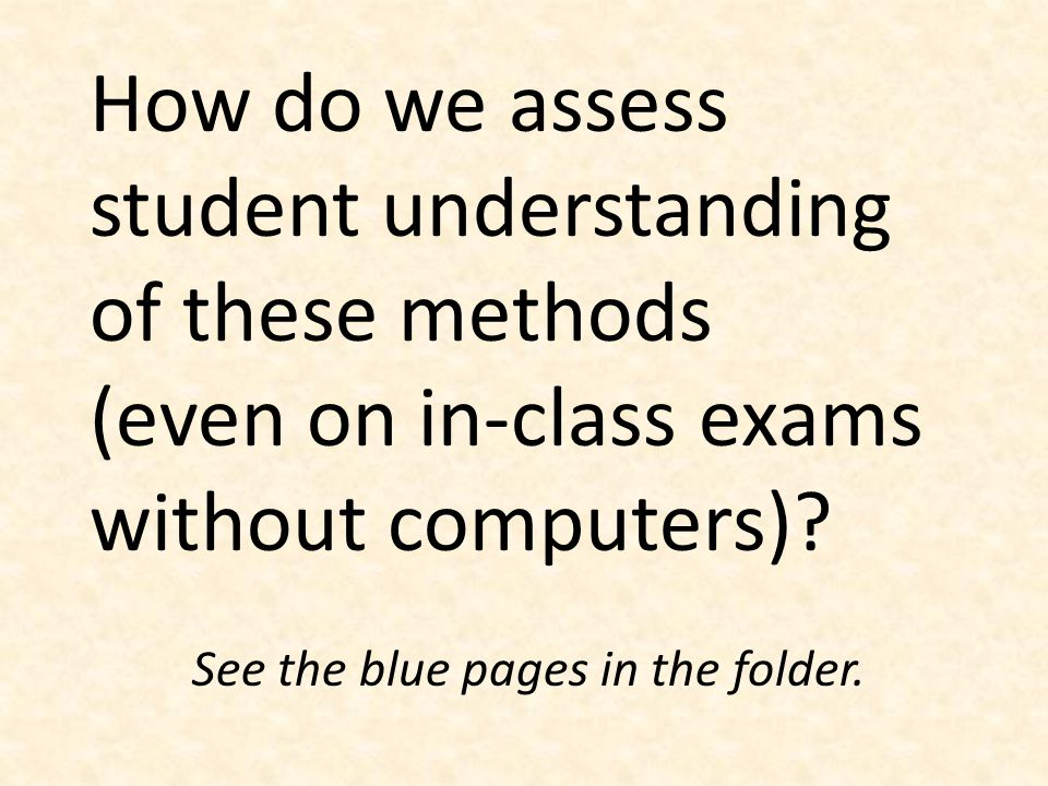How do we assess student understanding of these methods (even on in-class exams without computers)? See the blue pages in the folder.