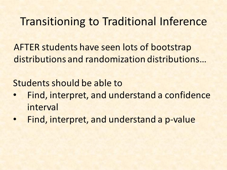 Transitioning to Traditional Inference AFTER students have seen lots of bootstrap distributions and randomization distributions… Students should be ab