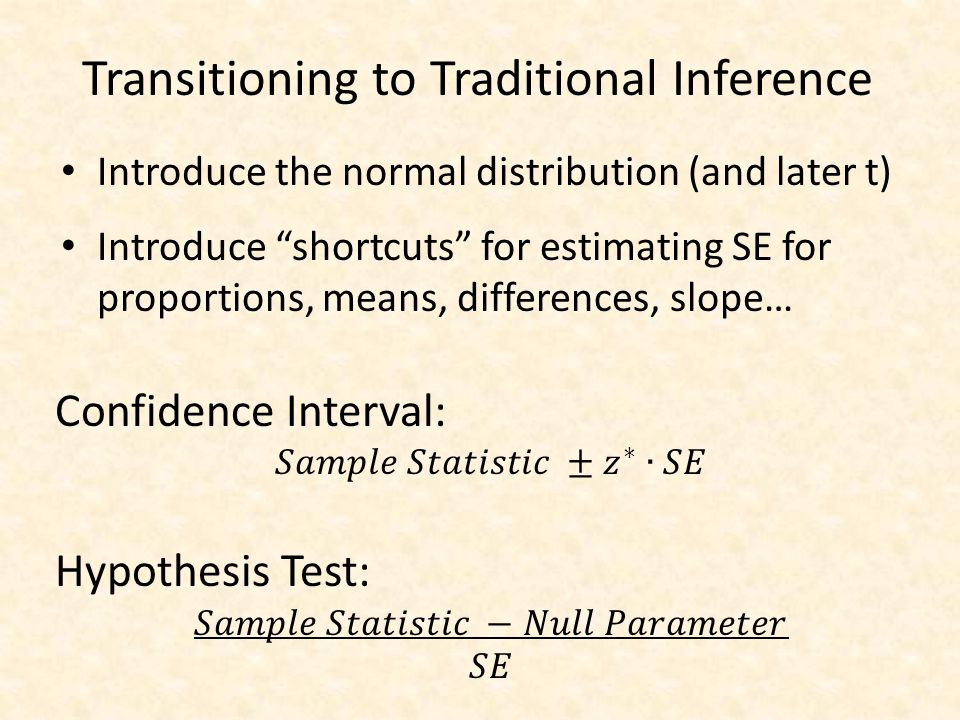 """Transitioning to Traditional Inference Introduce the normal distribution (and later t) Introduce """"shortcuts"""" for estimating SE for proportions, means,"""