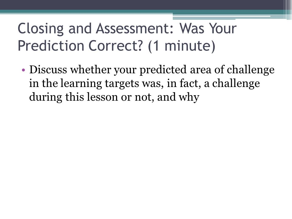 Closing and Assessment: Was Your Prediction Correct? (1 minute) Discuss whether your predicted area of challenge in the learning targets was, in fact,