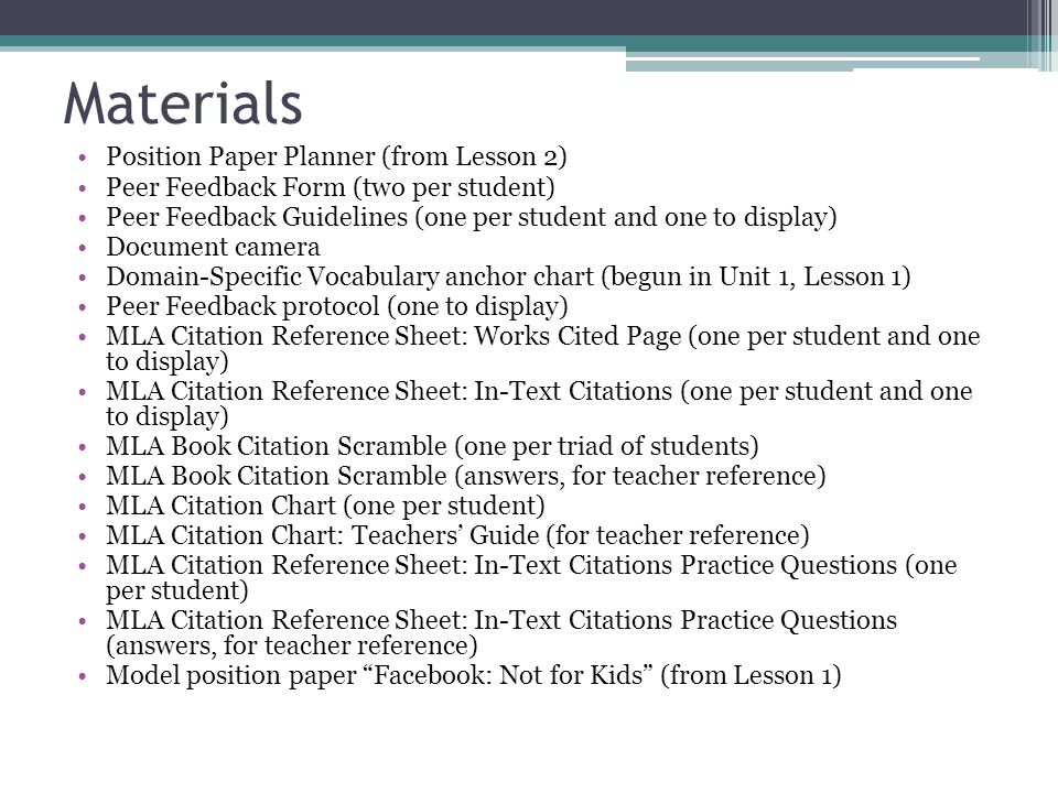Materials Position Paper Planner (from Lesson 2) Peer Feedback Form (two per student) Peer Feedback Guidelines (one per student and one to display) Document camera Domain-Specific Vocabulary anchor chart (begun in Unit 1, Lesson 1) Peer Feedback protocol (one to display) MLA Citation Reference Sheet: Works Cited Page (one per student and one to display) MLA Citation Reference Sheet: In-Text Citations (one per student and one to display) MLA Book Citation Scramble (one per triad of students) MLA Book Citation Scramble (answers, for teacher reference) MLA Citation Chart (one per student) MLA Citation Chart: Teachers' Guide (for teacher reference) MLA Citation Reference Sheet: In-Text Citations Practice Questions (one per student) MLA Citation Reference Sheet: In-Text Citations Practice Questions (answers, for teacher reference) Model position paper Facebook: Not for Kids (from Lesson 1)