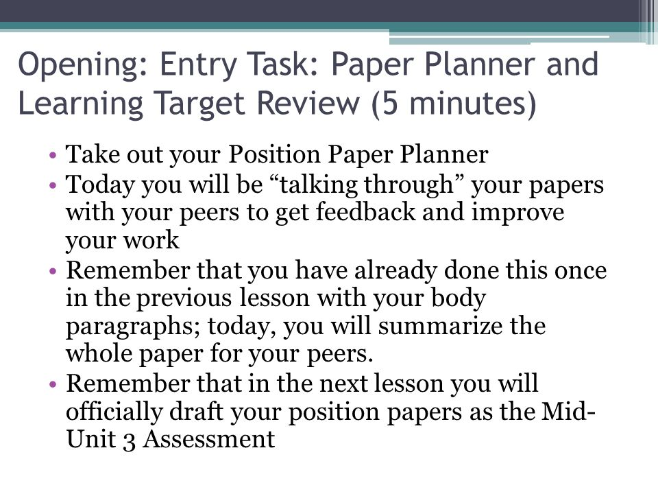 Opening: Entry Task: Paper Planner and Learning Target Review (5 minutes) Take out your Position Paper Planner Today you will be talking through your papers with your peers to get feedback and improve your work Remember that you have already done this once in the previous lesson with your body paragraphs; today, you will summarize the whole paper for your peers.